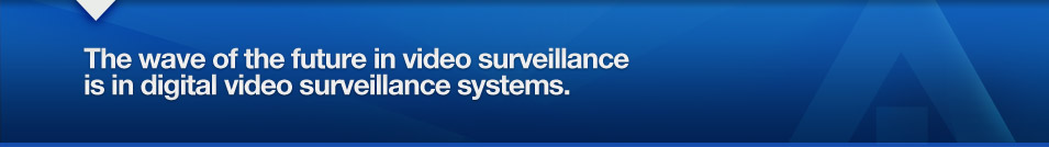 The wave of the future in video surveillance is in digital video surveillance systems